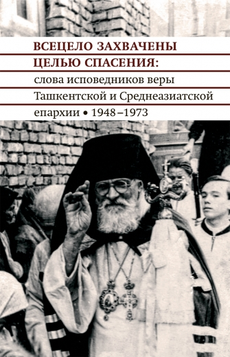 Всецело захвачены целью спасения : слова исповедников веры Ташкентской и Среднеазиатской епархии  1948-1973 гг
